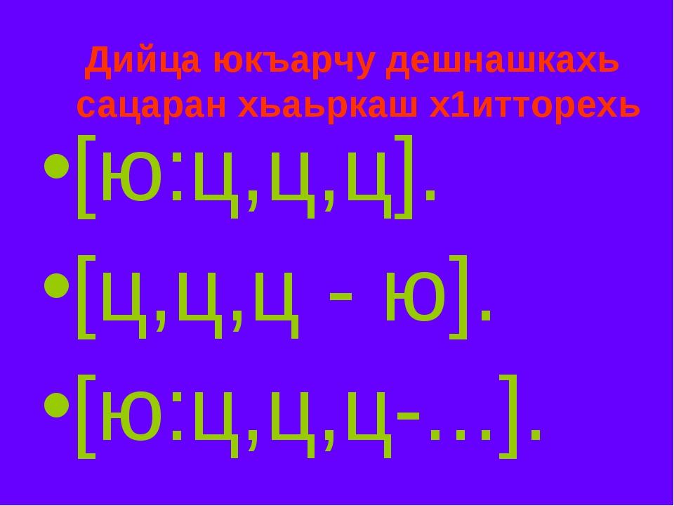 Дийца юкъарчу дешнашкахь сацаран хьаьркаш х1итторехь [ю:ц,ц,ц]. [ц,ц,ц - ю]....