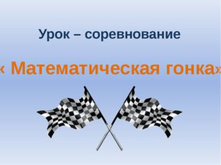 Урок – соревнование « Математическая гонка»