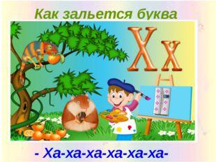 Как зальется буква «X»:  - Ха-ха-ха-ха-ха-ха-ха! -