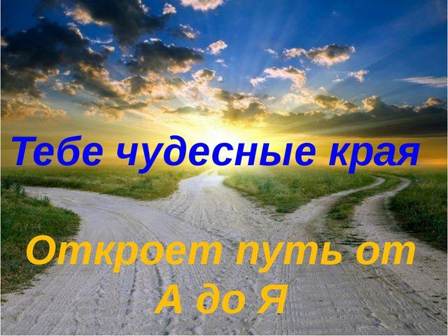Тебе чудесные края Откроет путь от А до Я