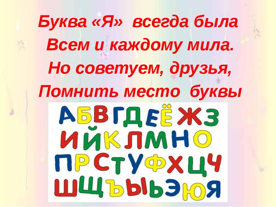 Буква «Я» всегда была Всем и каждому мила. Но советуем, друзья, Помнить ме...