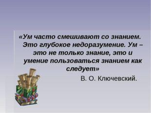 «Ум часто смешивают со знанием. Это глубокое недоразумение. Ум – это не тольк