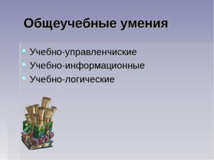 Общеучебные умения Учебно-управленчиские Учебно-информационные Учебно-логиче
