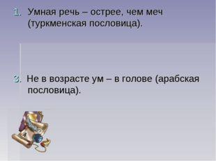 Умная речь – острее, чем меч (туркменская пословица). 3. Не в возрасте ум – в