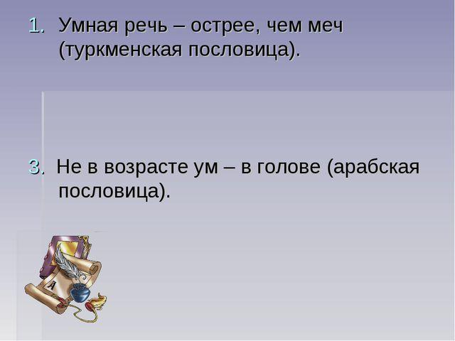Умная речь – острее, чем меч (туркменская пословица). 3. Не в возрасте ум – в...