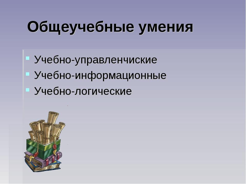 Общеучебные умения Учебно-управленчиские Учебно-информационные Учебно-логиче...