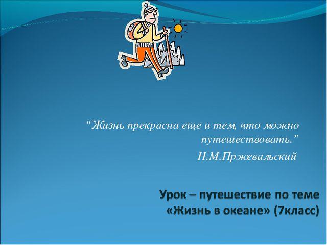 """""""Жизнь прекрасна еще и тем, что можно путешествовать."""" Н.М.Пржевальский"""