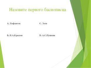 Назовите первого баснописца А. Лафантен В. И.А.Крылов С. Эзоп D. А.С.Пушкин
