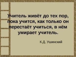 Учитель живёт до тех пор, пока учится, как только он перестаёт учиться, в нём