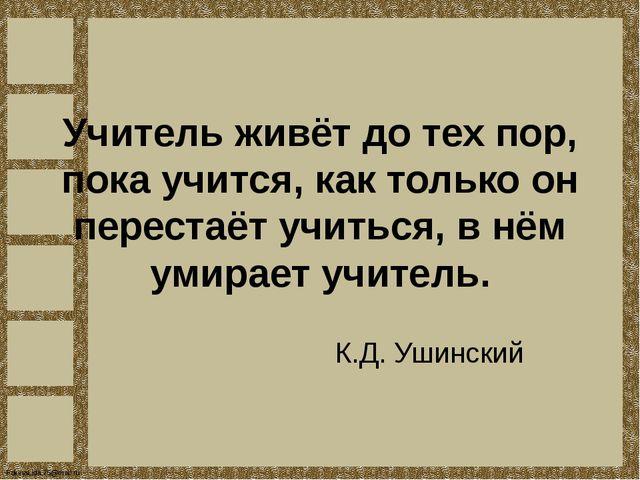 Учитель живёт до тех пор, пока учится, как только он перестаёт учиться, в нём...