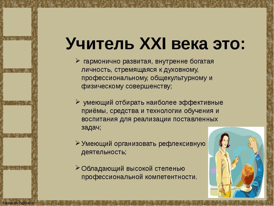 Учитель XXI века это: гармонично развитая, внутренне богатая личность, стремя...