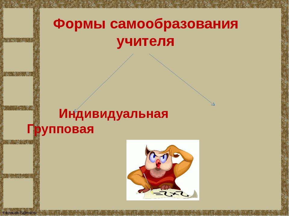Формы самообразования учителя Индивидуальная Групповая FokinaLida.75@mail.ru