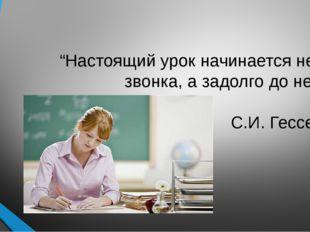 """""""Настоящий урок начинается не со звонка, а задолго до него"""".  С.И. Гессен"""