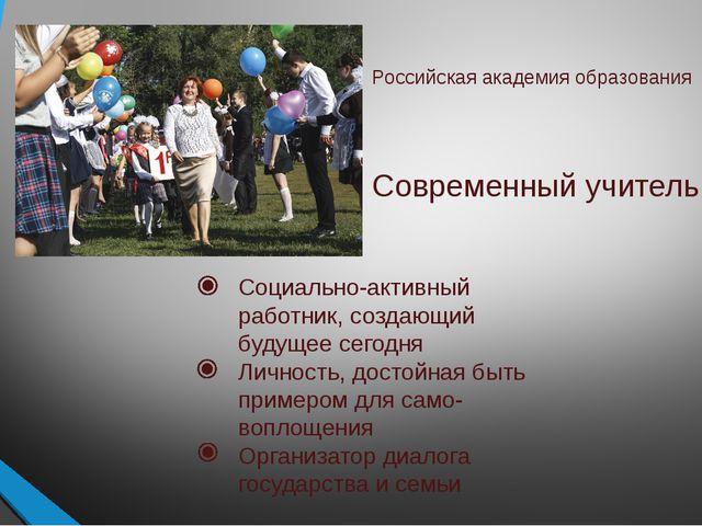 Российская академия образования Современный учитель Социально-активный работн...