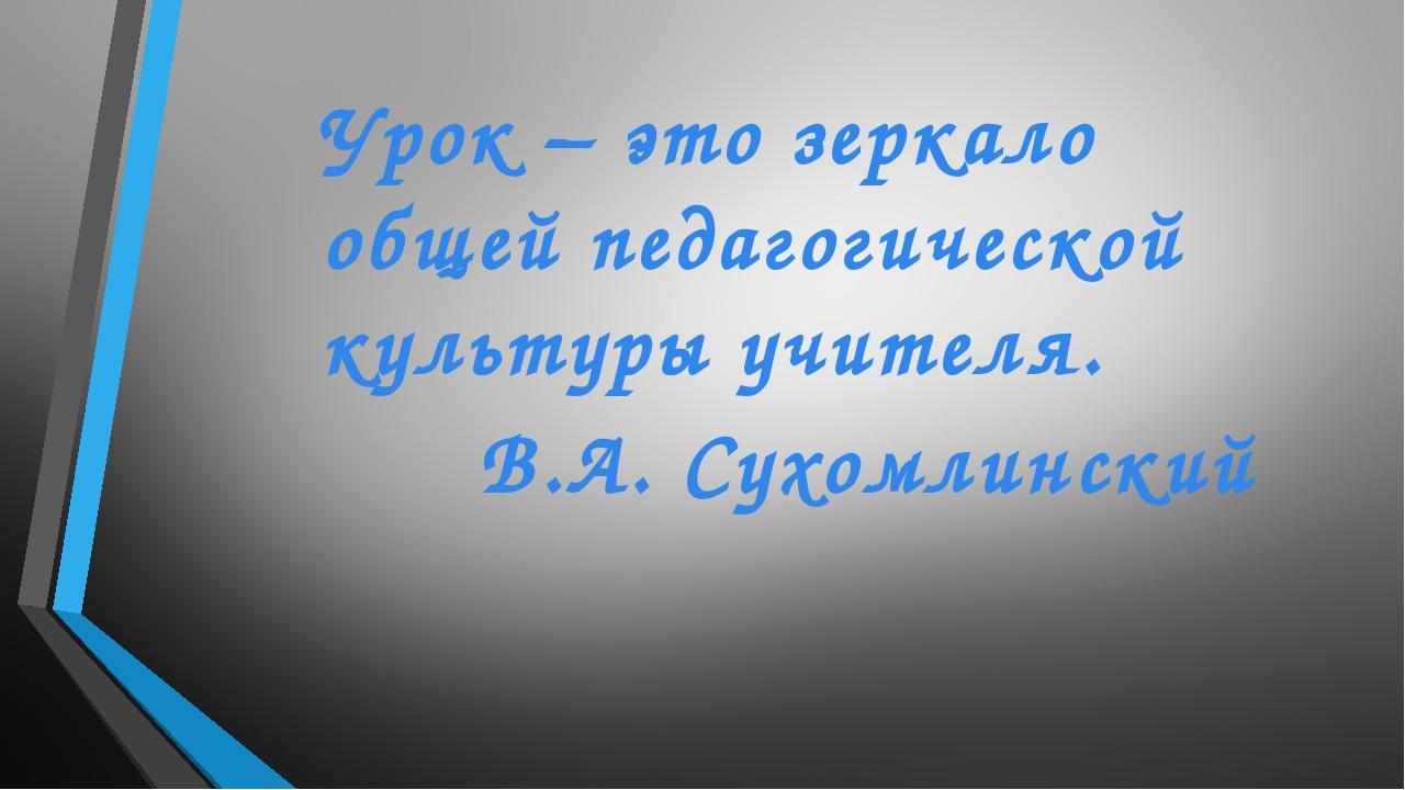 Урок – это зеркало общей педагогической культуры учителя. В.А. Сухомлинский