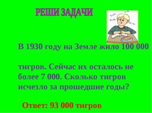 Ответ: 93 000 тигров В 1930 году на Земле жило 100 000 тигров. Сейчас их ост