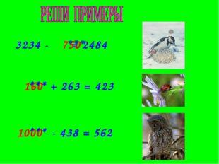 3234 - = 2484 750 *** + 263 = 423 *** 160 - 438 = 562 *** 1000