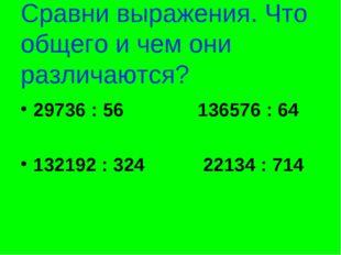 Сравни выражения. Что общего и чем они различаются? 29736 : 56 136576 : 64 13