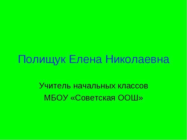 Полищук Елена Николаевна Учитель начальных классов МБОУ «Советская ООШ»