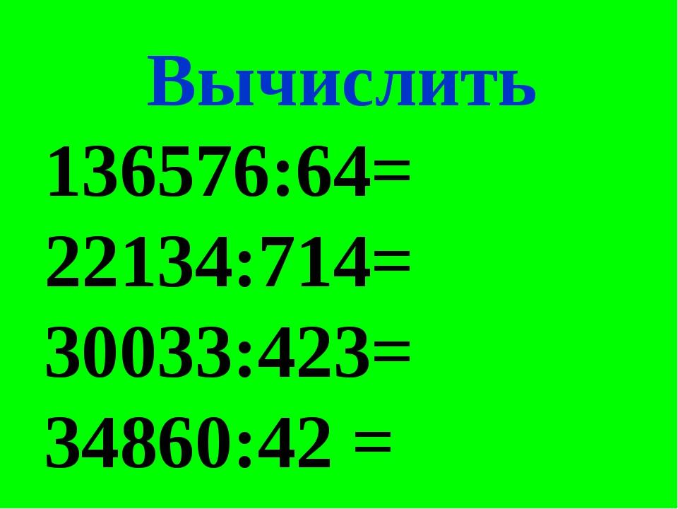 Вычислить 136576:64= 22134:714= 30033:423= 34860:42 =