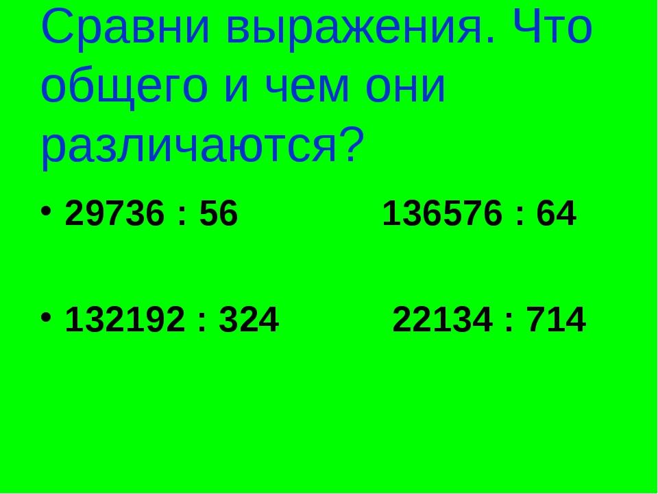 Сравни выражения. Что общего и чем они различаются? 29736 : 56 136576 : 64 13...