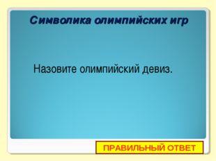 Символика олимпийских игр Назовите олимпийский девиз. ПРАВИЛЬНЫЙ ОТВЕТ