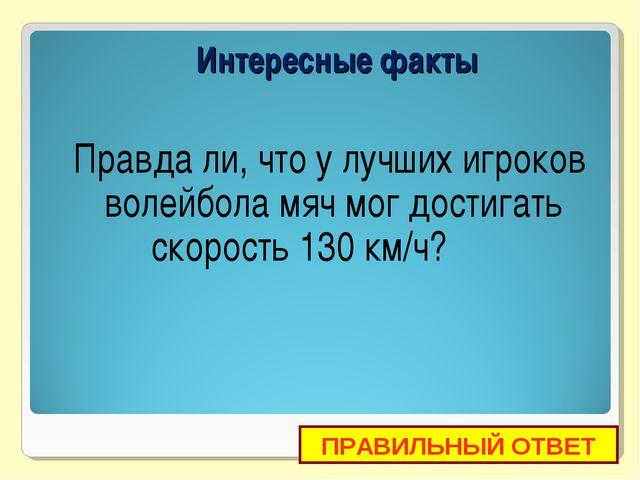 Правда ли, что у лучших игроков волейбола мяч мог достигать скорость 130 км/...