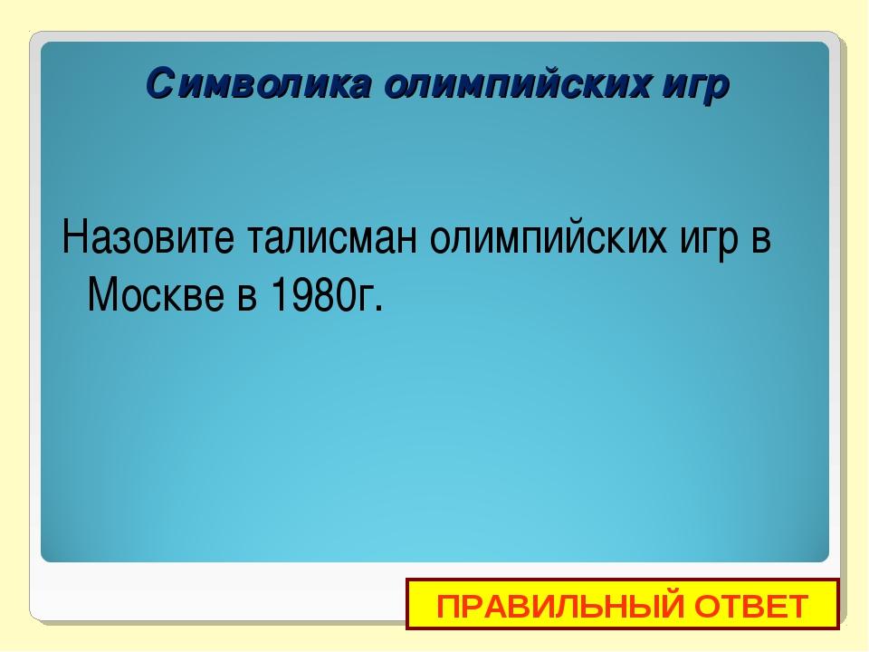 Назовите талисман олимпийских игр в Москве в 1980г. ПРАВИЛЬНЫЙ ОТВЕТ Символик...