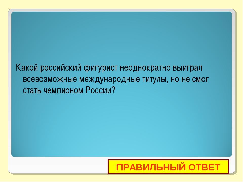Какой российский фигурист неоднократно выиграл всевозможные международные тит...