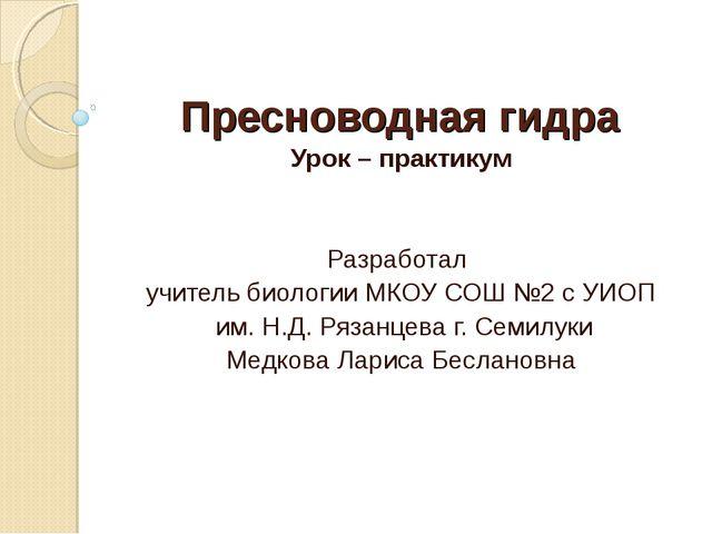 Пресноводная гидра Урок – практикум Разработал учитель биологии МКОУ СОШ №2 с...