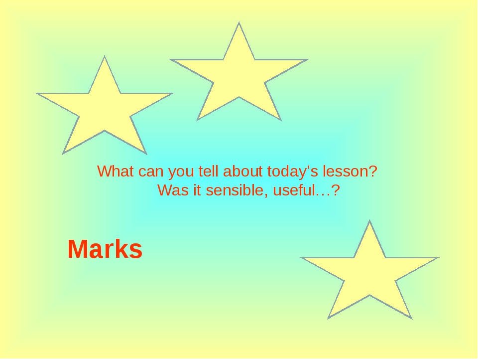 Marks What can you tell about today's lesson?      Was it sensible, useful…?