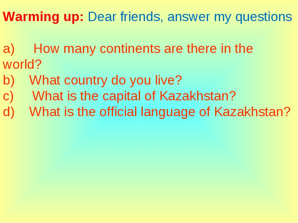Warming up: Dear friends, answer my questions a)     How many continents are...