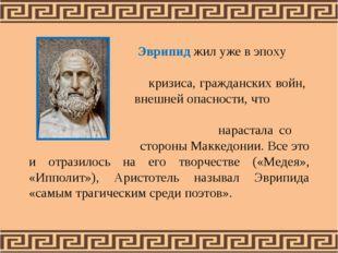 Эврипид жил уже в эпоху кризиса, гражданских войн, внешней опасности, что на