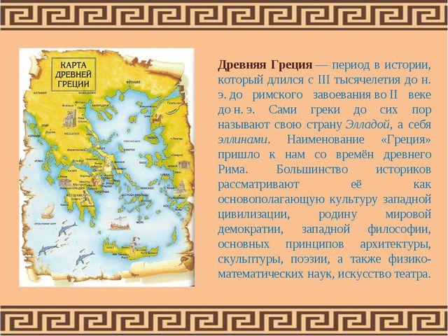 Древняя Греция— период в истории, который длился с III тысячелетия до н. э....