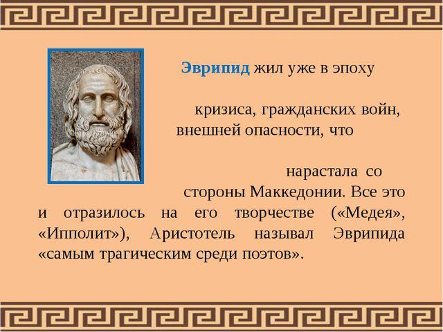Эврипид жил уже в эпоху кризиса, гражданских войн, внешней опасности, что на...
