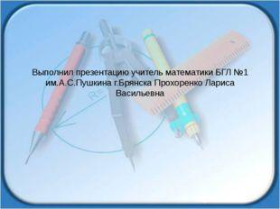 Выполнил презентацию учитель математики БГЛ №1 им.А.С.Пушкина г.Брянска Прохо
