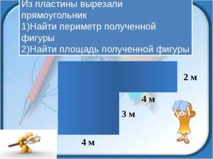 Из пластины вырезали прямоугольник 1)Найти периметр полученной фигуры 2)Найти