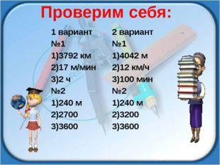 Проверим себя: 1вариант 2 вариант №1 №1 1)3792 км 1)4042 м 2)17 м/мин 2)12 км