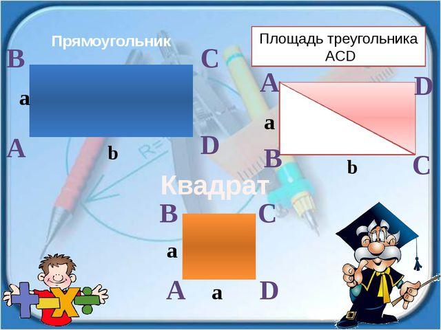Прямоугольник Квадрат Площадь треугольника ACD a A C B A D D B C b a a A B C...