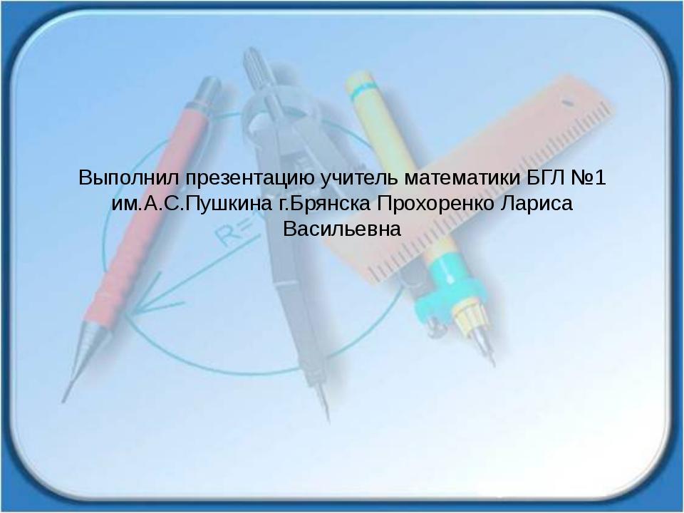 Выполнил презентацию учитель математики БГЛ №1 им.А.С.Пушкина г.Брянска Прохо...