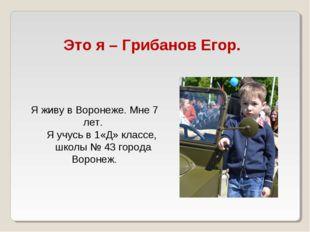 Это я – Грибанов Егор. Я живу в Воронеже. Мне 7 лет. Я учусь в 1«Д» классе, ш