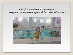 А ещё я занимаюсь плаванием, хожу на тренировки в детский бассейн «Спартак».