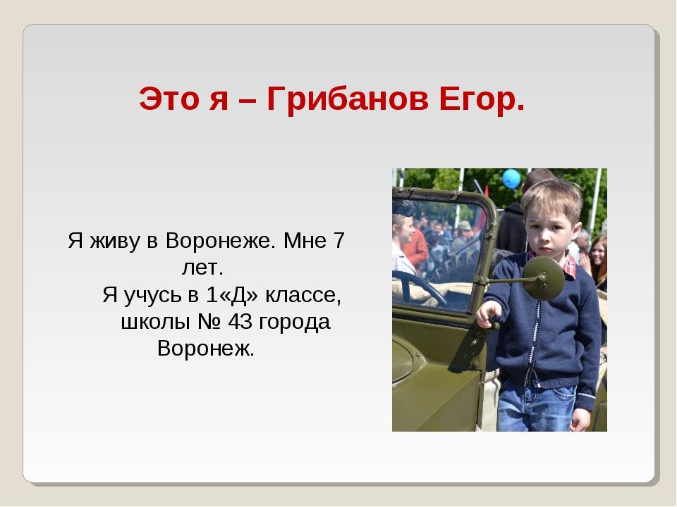 Это я – Грибанов Егор. Я живу в Воронеже. Мне 7 лет. Я учусь в 1«Д» классе, ш...