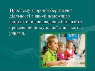 Проблему здоров'язберігаючої діяльності в школі неможливо відділити від викл