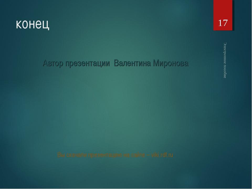 конец Автор презентации Валентина Миронова Вы скачали презентацию на сайте –...