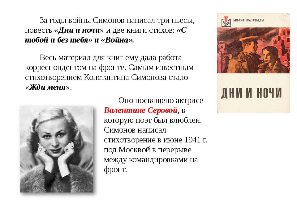За годы войны Симонов написал три пьесы, повесть «Дни и ночи» и две книги сти...