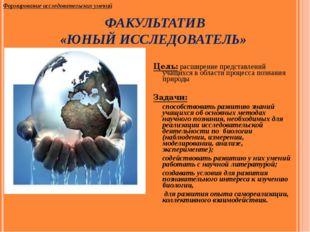ФАКУЛЬТАТИВ «ЮНЫЙ ИССЛЕДОВАТЕЛЬ» Цель: расширение представлений учащихся в об