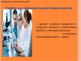 – процесс решения учащимися и учителем научных и личностных проблем, имеющий