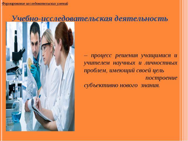 – процесс решения учащимися и учителем научных и личностных проблем, имеющий...