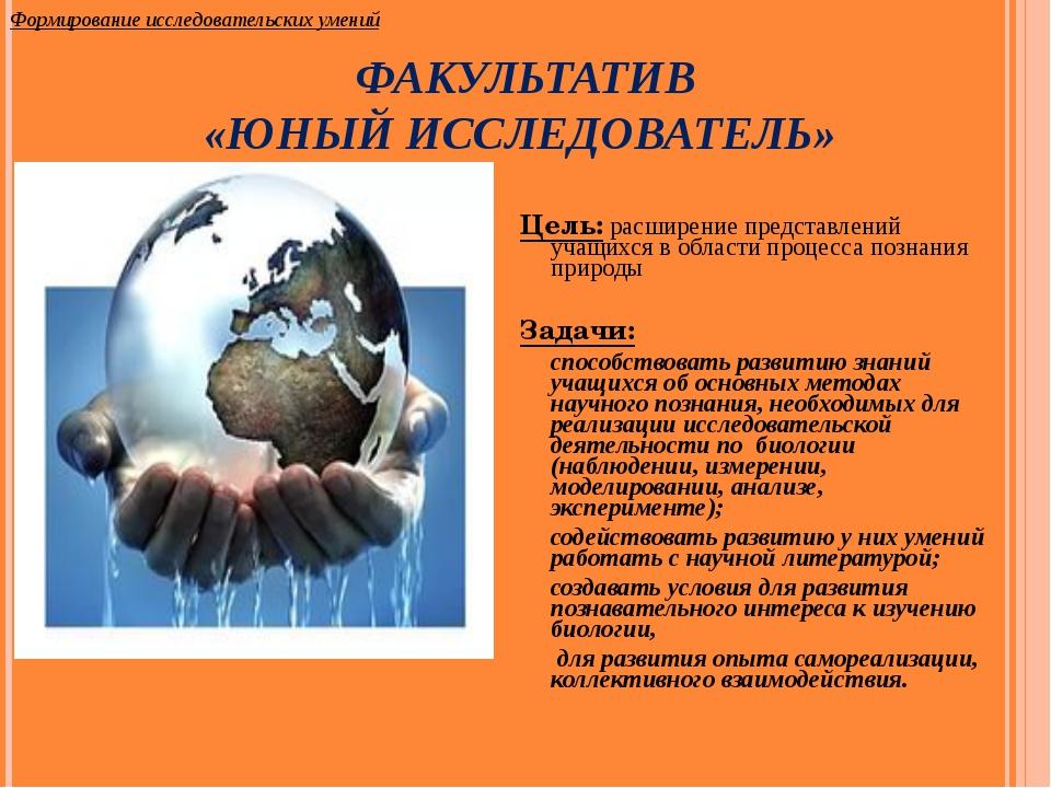 ФАКУЛЬТАТИВ «ЮНЫЙ ИССЛЕДОВАТЕЛЬ» Цель: расширение представлений учащихся в об...
